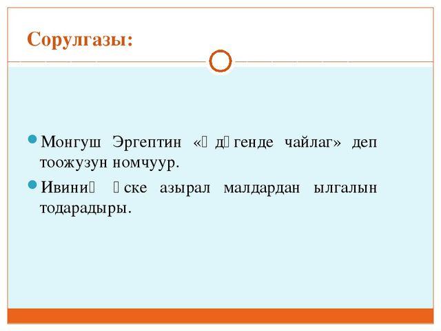 Сорулгазы: Монгуш Эргептин «Ѳдүгенде чайлаг» деп тоожузун номчуур. Ивиниң өск...