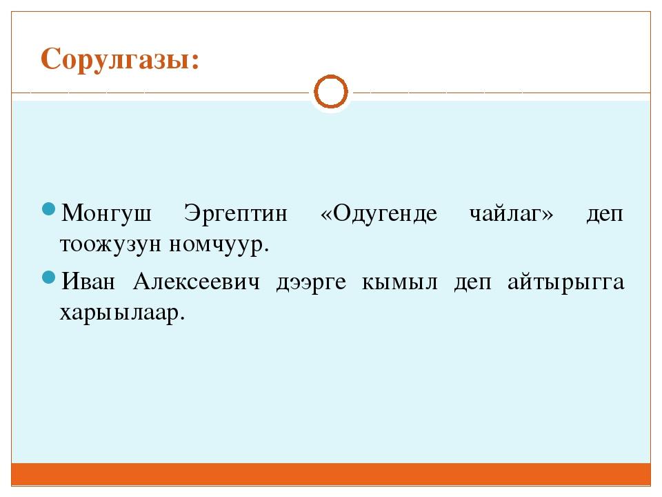 Сорулгазы: Монгуш Эргептин «Одугенде чайлаг» деп тоожузун номчуур. Иван Алекс...