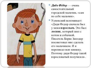Дядя Фёдор — очень самостоятельный городской мальчик, «сам по себе мальчик».