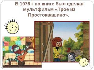 В 1978 г по книге был сделан мультфильм «Трое из Простоквашино».