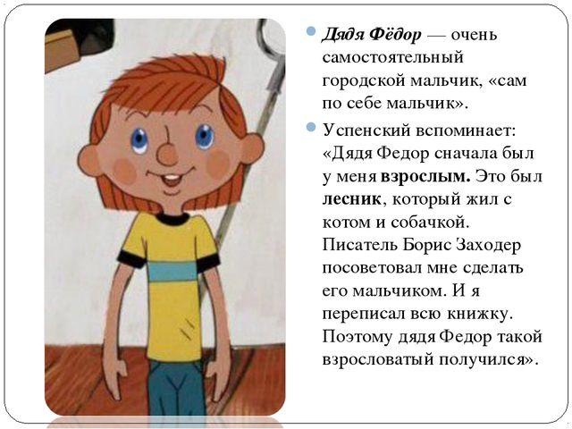 Дядя Фёдор — очень самостоятельный городской мальчик, «сам по себе мальчик»....