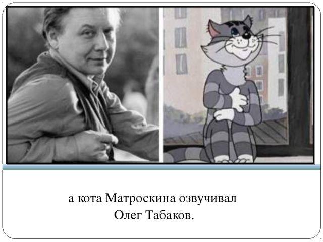 а кота Матроскина озвучивал Олег Табаков.