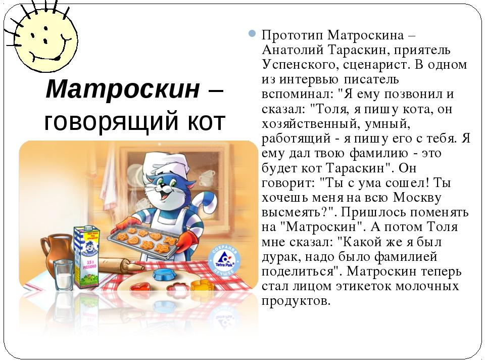 Матроскин –говорящий кот Прототип Матроскина – Анатолий Тараскин, приятель Ус...