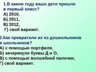 1.В каком году ваши дети пришли в первый класс? А) 2010, Б) 2011, В) 2012, Г)