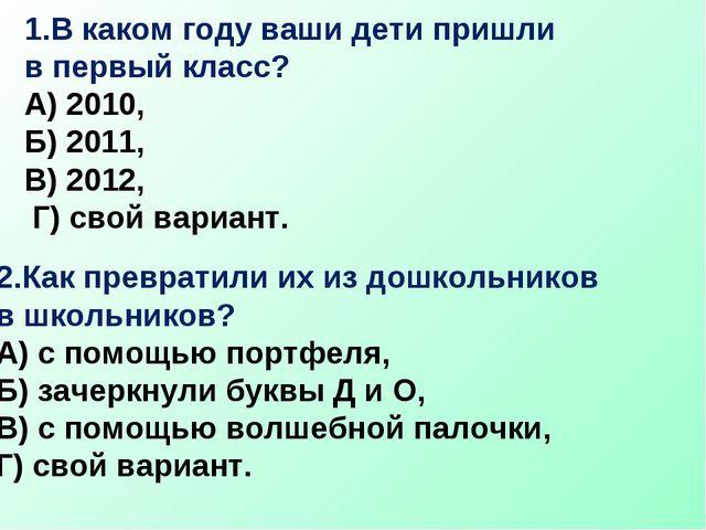 1.В каком году ваши дети пришли в первый класс? А) 2010, Б) 2011, В) 2012, Г)...