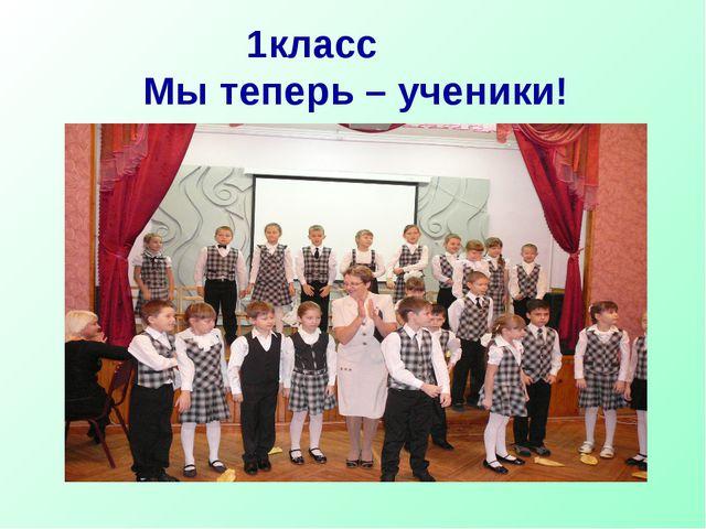 1класс Мы теперь – ученики!