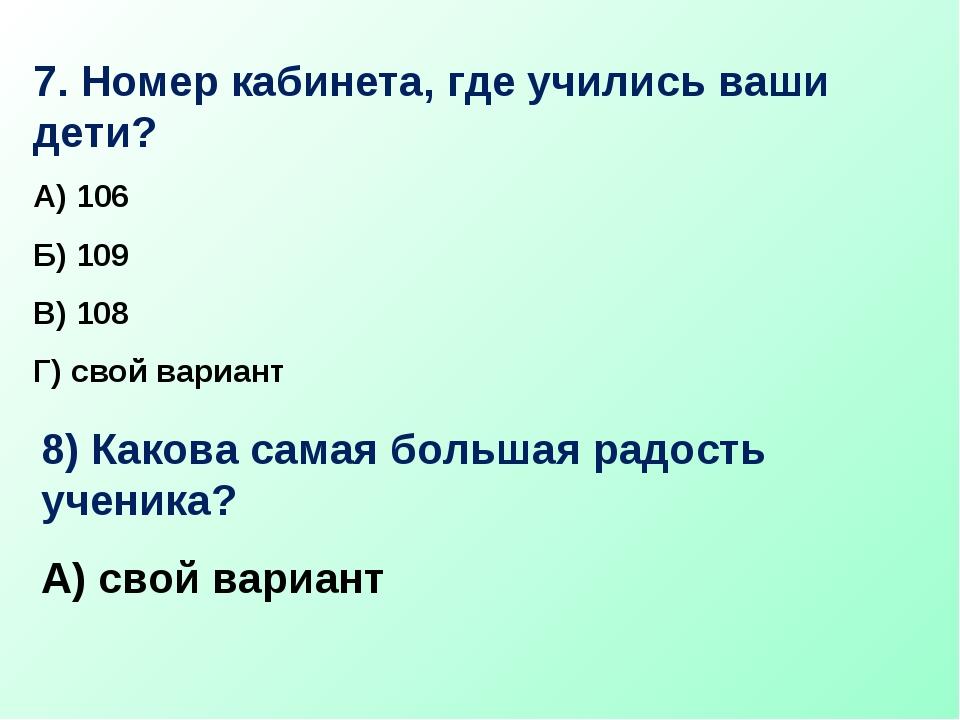 7. Номер кабинета, где учились ваши дети? А) 106 Б) 109 В) 108 Г) свой вариан...
