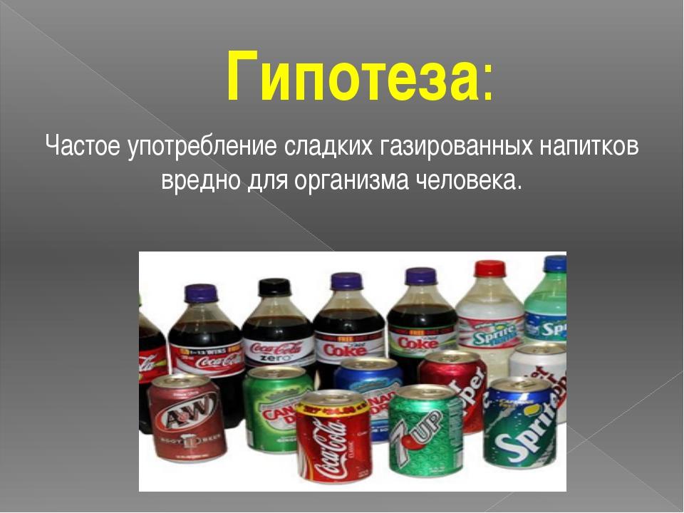 Гипотеза: Частое употребление сладких газированных напитков вредно для органи...