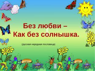 Без любви – Как без солнышка. (русская народная пословица) Постарайтесь запо