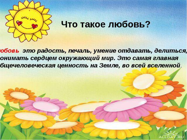 Что такое любовь? Любовь это радость, печаль, умение отдавать, делиться, пон...