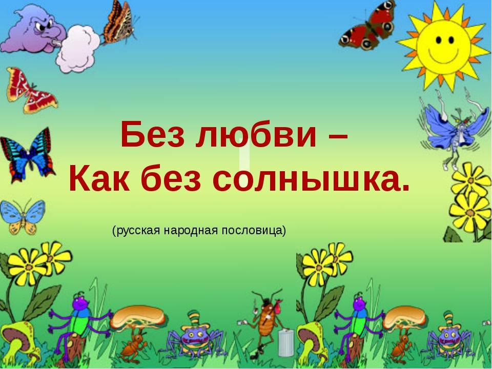 Без любви – Как без солнышка. (русская народная пословица) Постарайтесь запо...