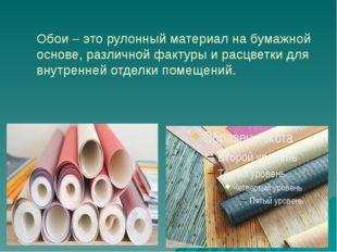 Обои – это рулонный материал на бумажной основе, различной фактуры и расцветк