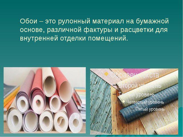 Обои – это рулонный материал на бумажной основе, различной фактуры и расцветк...