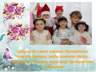 «Дарите свет своего душевного тепла детям, ведь именно дети смогут сделать на