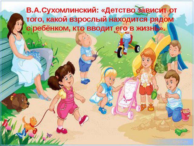 В.А.Сухомлинский: «Детство зависит от того, какой взрослый находится рядом с...