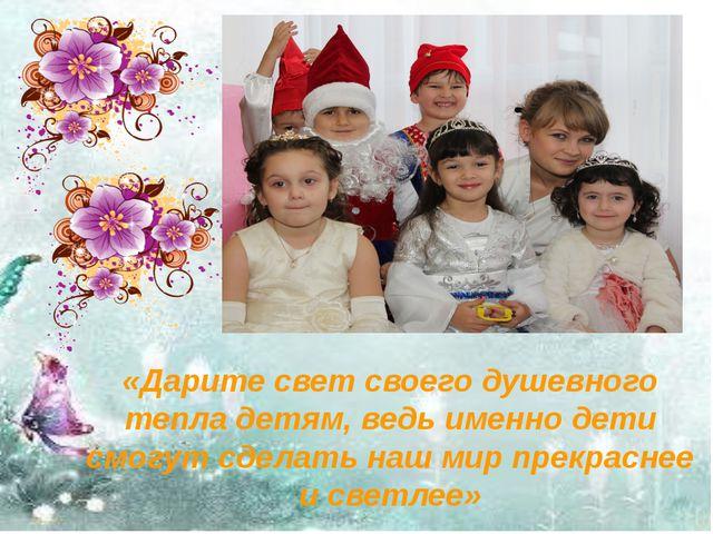 «Дарите свет своего душевного тепла детям, ведь именно дети смогут сделать на...
