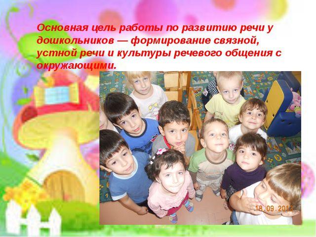 Основная цель работы по развитию речи у дошкольников — формирование связной,...
