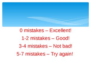 0 mistakes – Excellent! 1-2 mistakes – Good! 3-4 mistakes – Not bad! 5-7 mist