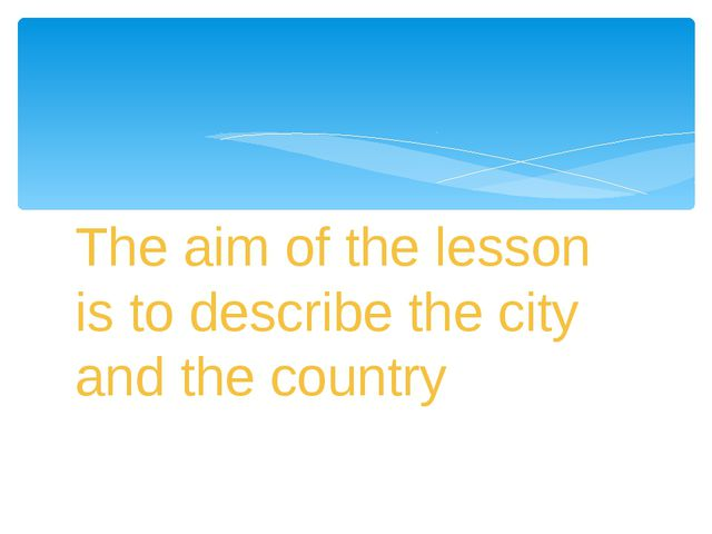 The aim of the lesson is to describe the city and the country