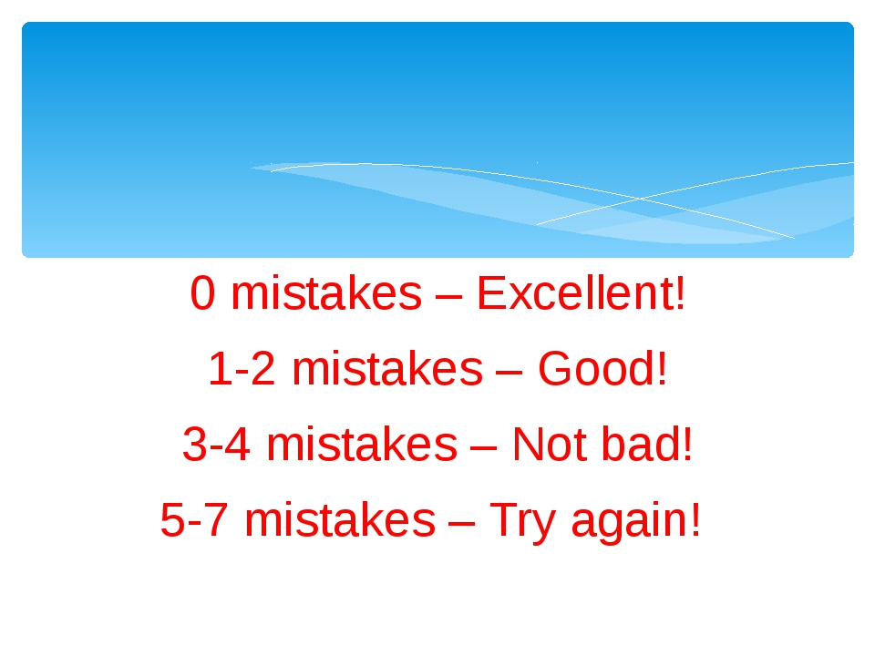 0 mistakes – Excellent! 1-2 mistakes – Good! 3-4 mistakes – Not bad! 5-7 mist...