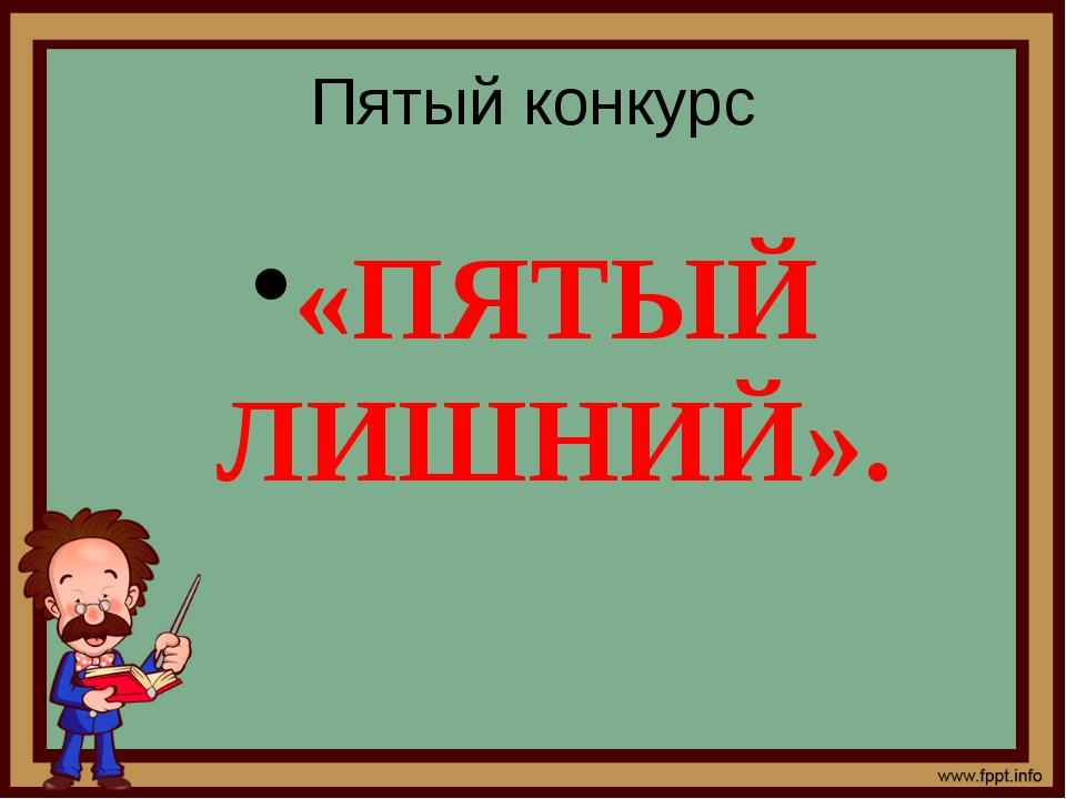 Пятый конкурс «ПЯТЫЙ ЛИШНИЙ».