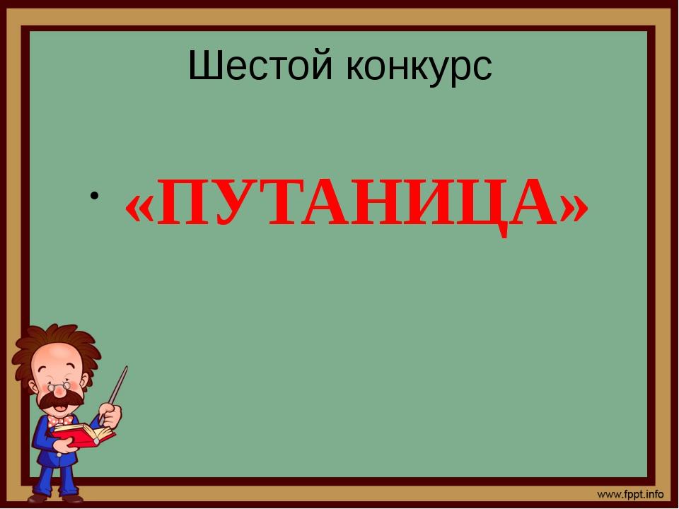 Шестой конкурс «ПУТАНИЦА»