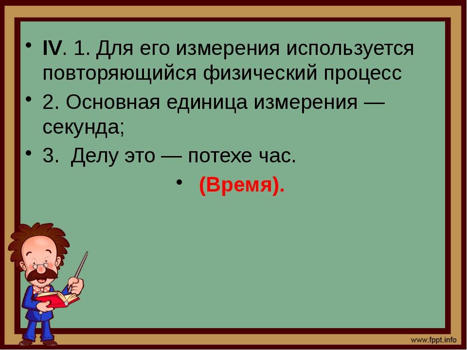 IV. 1. Для его измерения используется повторяющийся физический процесс 2. Осн...