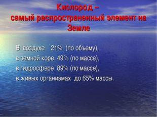 Кислород – самый распространенный элемент на Земле В воздухе 21% (по объему),