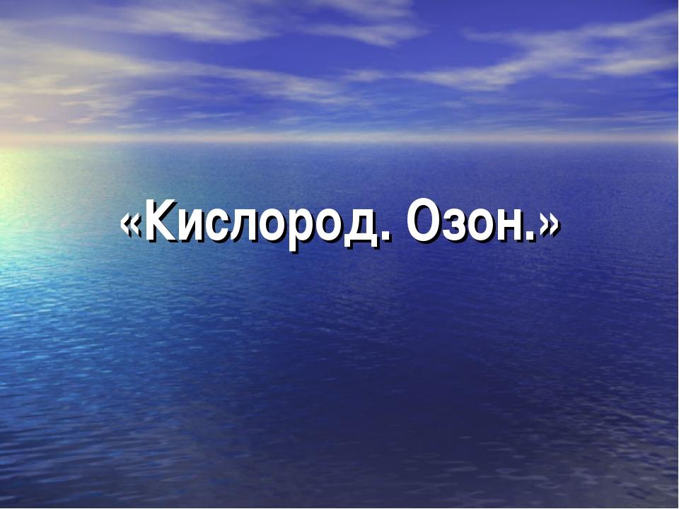 «Кислород. Озон.»