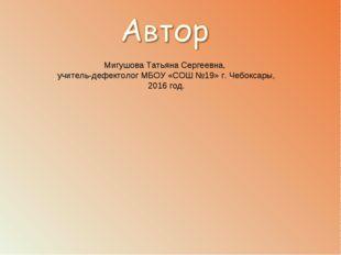 Мигушова Татьяна Сергеевна, учитель-дефектолог МБОУ «СОШ №19» г. Чебоксары, 2