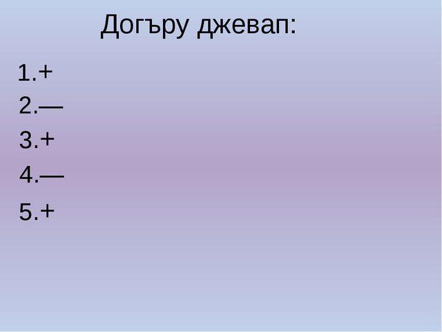 Догъру джевап: 1.+ 2.— 3.+ 4.— 5.+