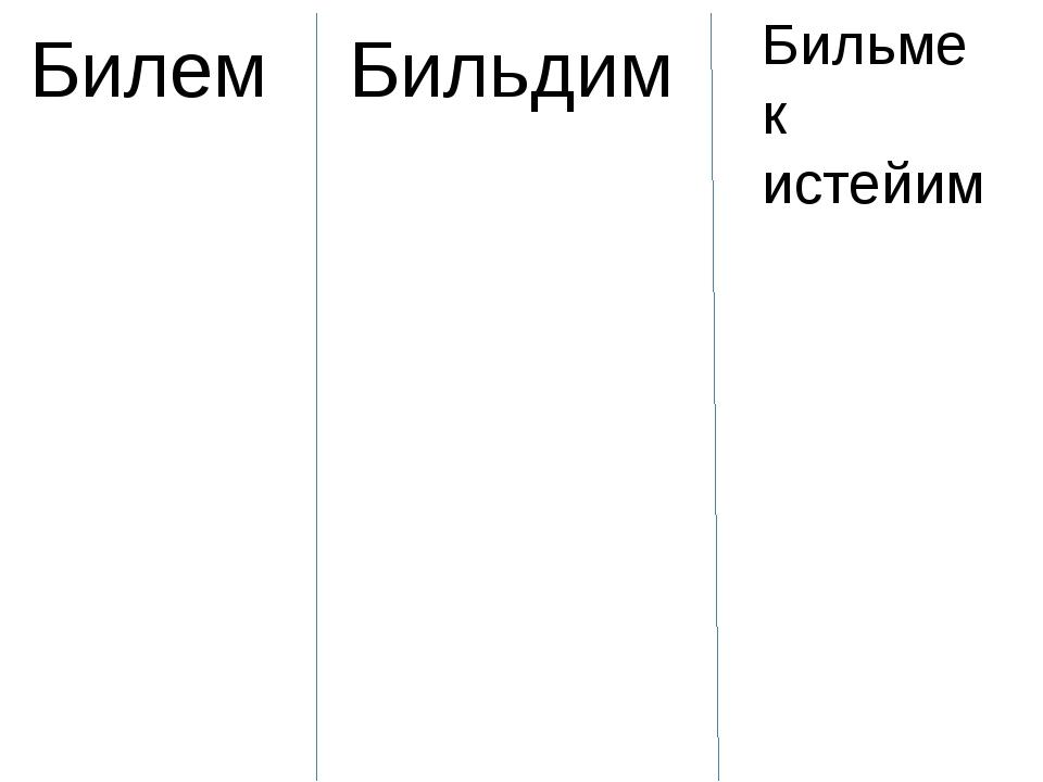 Билем Бильдим Бильмек истейим