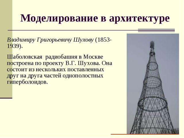 Моделирование в архитектуре Владимиру Григорьевичу Шухову (1853-1939). Шаболо...