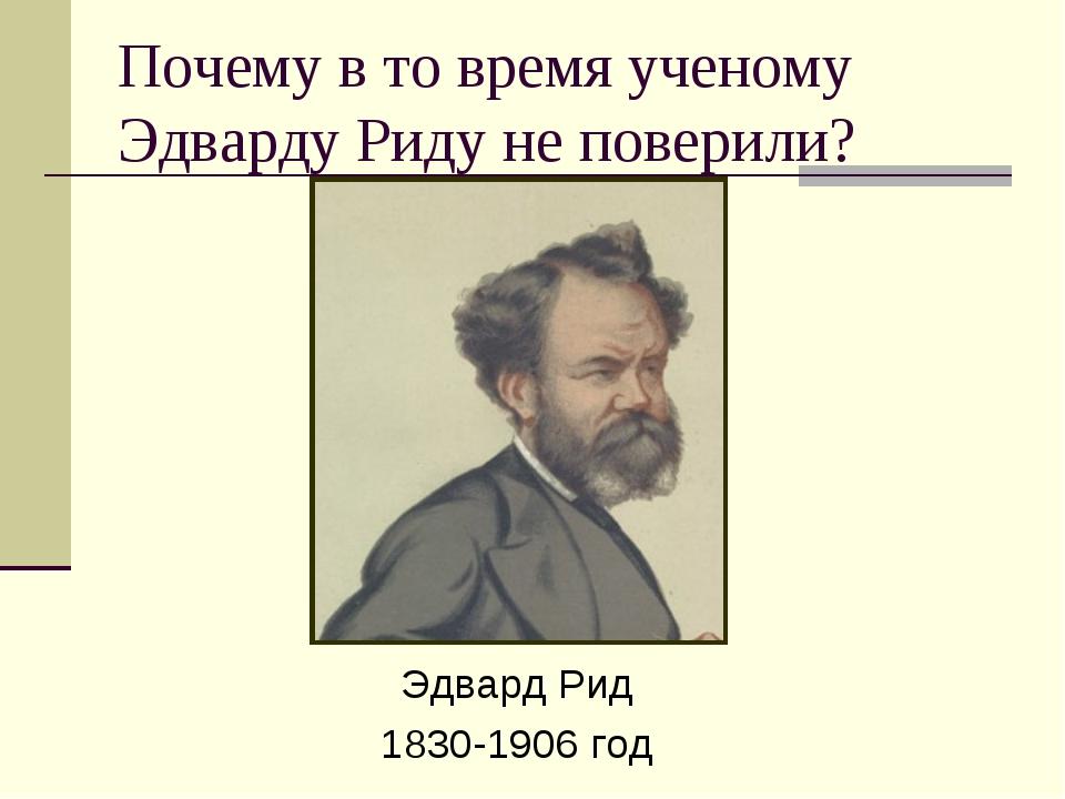 Почему в то время ученому Эдварду Риду не поверили? Эдвард Рид 1830-1906 год