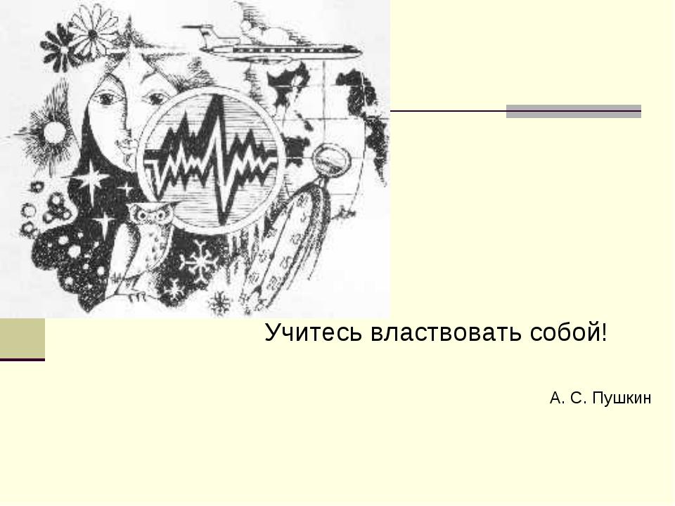 Учитесь властвовать собой! А. С. Пушкин