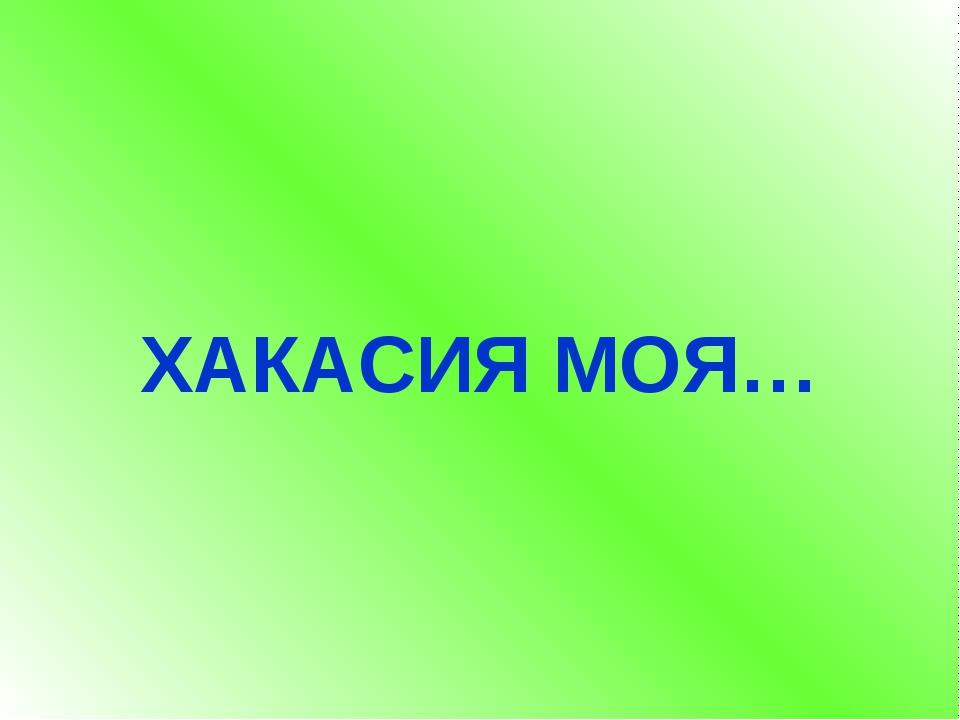 ХАКАСИЯ МОЯ…