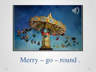 Merry – go – round .