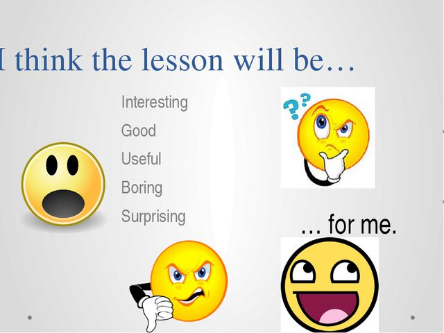 I think the lesson will be… Interesting Good Useful Boring Surprising … for me.