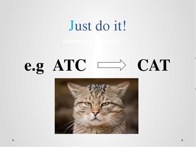 Just do it! Unscramble the words e.g ATC CAT