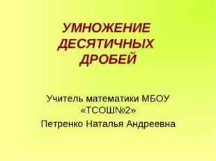 УМНОЖЕНИЕ ДЕСЯТИЧНЫХ ДРОБЕЙ Учитель математики МБОУ «ТСОШ№2» Петренко Наталья