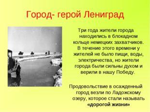 Город- герой Лениград Три года жители города находились в блокадном кольце не