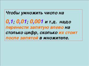 Чтобы умножить число на 0,1; 0,01; 0,001 и т.д. надо перенести запятую влево