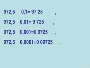972,5 0,1= 97 25 972,5 0,01= 9 725 972,5 0,001=0 9725 972,5 0,0001=0 09725 ●