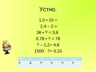 Устно. 1,5 • 10 = 2,4 – 2 = 36 • ? = 3,6 0,78 • ? = 78 ? – 1,2= 4,8 1500 : ?=