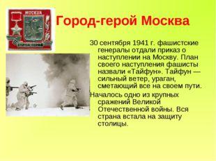 Город-герой Москва 30 сентября 1941 г. фашистские генералы отдали приказ о н