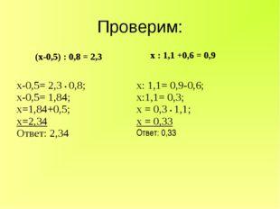 Проверим: (х-0,5) : 0,8 = 2,3  х : 1,1 +0,6 = 0,9 х-0,5= 2,3 • 0,8; х-0,5= 1