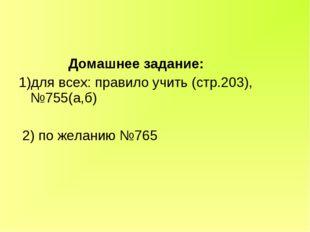 Домашнее задание: 1)для всех: правило учить (стр.203), №755(а,б) 2) по желан