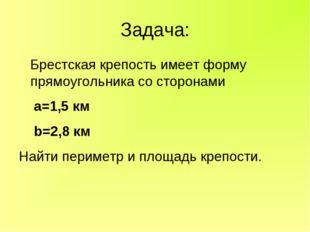 Задача: Брестская крепость имеет форму прямоугольника со сторонами а=1,5 км b