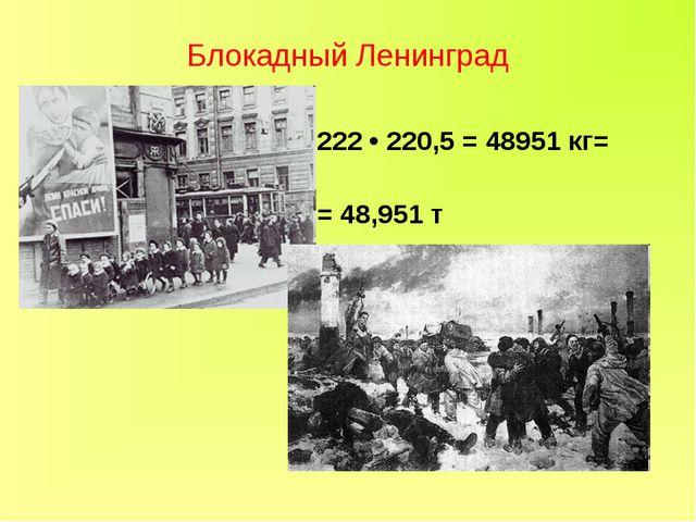 Блокадный Ленинград 222 • 220,5 = 48951 кг= = 48,951 т