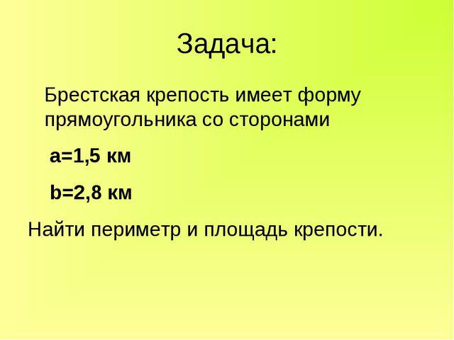 Задача: Брестская крепость имеет форму прямоугольника со сторонами а=1,5 км b...